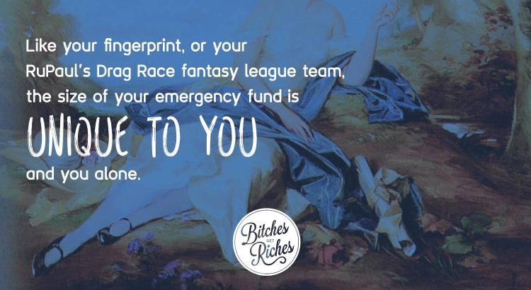 Like your fingerprint, or your RuPaul's Drag Race fantasy league, your emergency fund is unique to you and you alone.