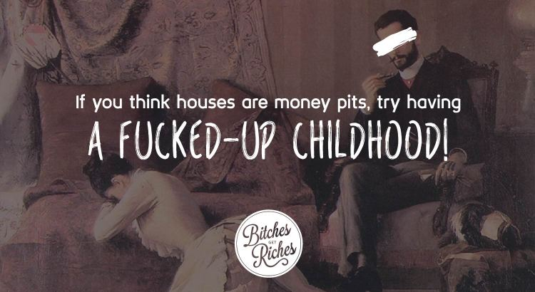 If you think houses are money pits, try having a fucked-up childhood!