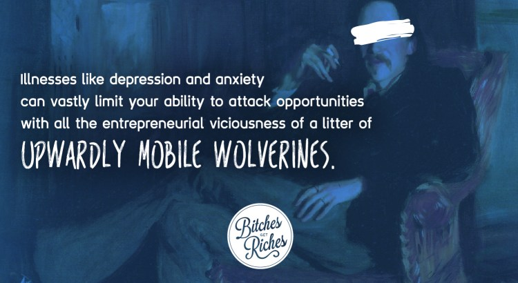 Illnesses like depression and anxiety can limit your ability to attack opportunities with all the entrepreneurial viciousness of a litter of upwardly-mobile wolverines.