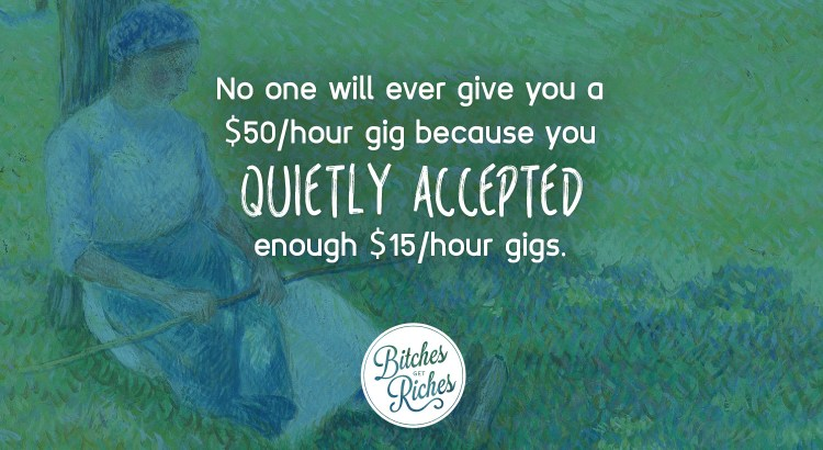 No one will ever give you a $50/hr gig because you quietly accepted enough $15/hr gigs.