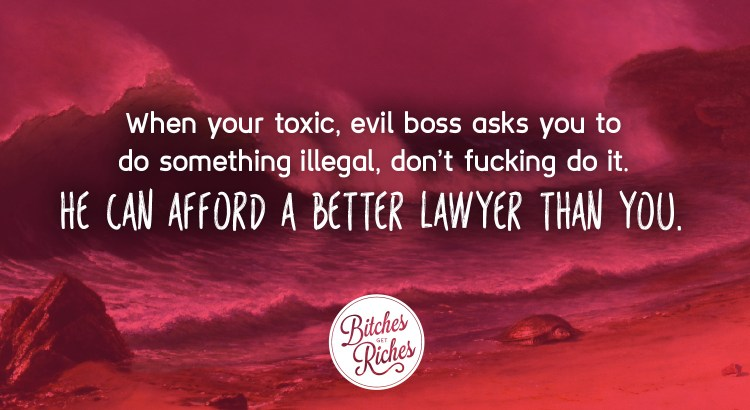 When your toxic, evil boss asks you to do something illegal, don't fucking do it. He can afford a better lawyer than you.