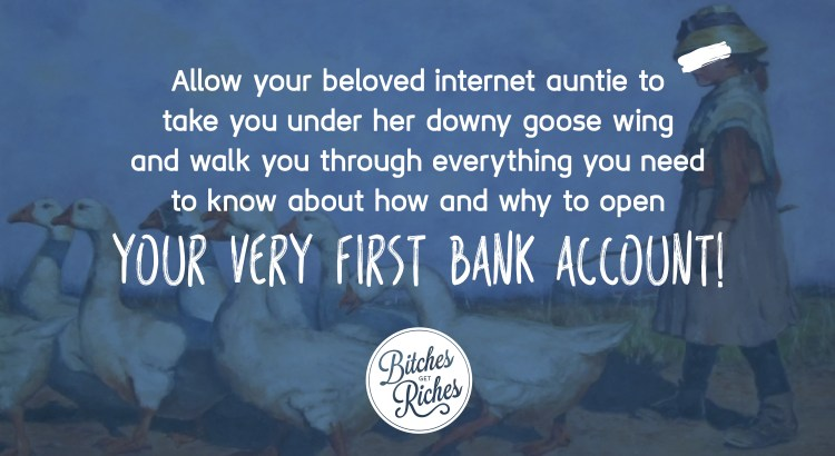 Allow your beloved internet auntie to tell you how and why to open your very first bank account!