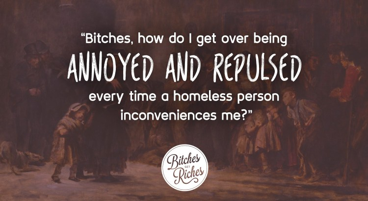 """""""Bitches, how do I get over being annoyed and repulsed every time a homeless person inconveniences me?"""""""