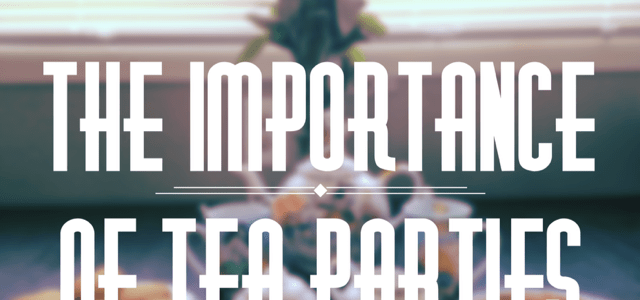 The Importance of Tea Parties