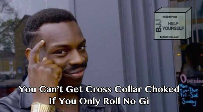 You Can't Get Cross Collar Choked If You Are Only Training No Gi