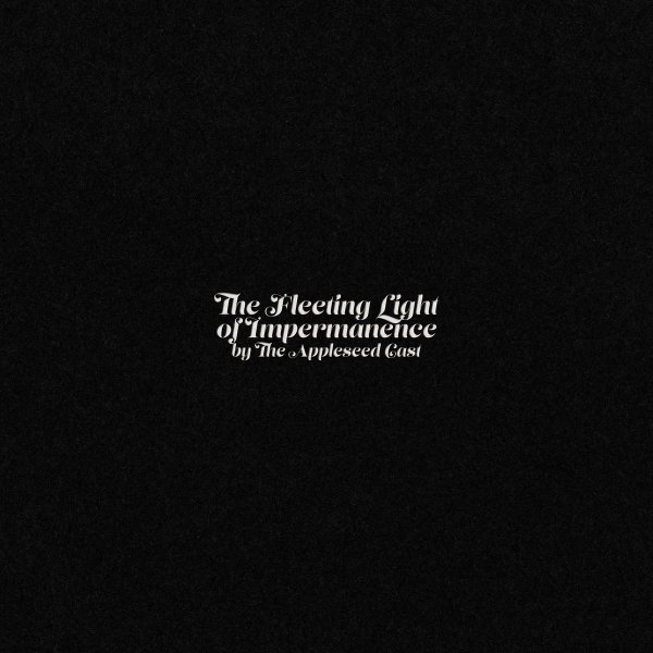 "The album cover to The Appleseed Cast's 2019 album 'The Fleeting Light of Impermanence'. It's a mostly stark, black cover with ""The Fleeting Light of Impermanence by The Appleseed Cast"" in small white script in the center."