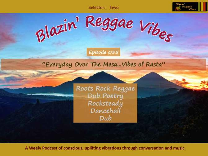 Blazin' Reggae Vibes - Ep. 055 - Everyday Over The Mesa...Vibes of Rasta