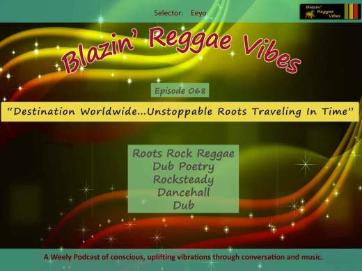Blazin' Reggae Vibes - Ep. 068 - Destination Worldwide...Unstoppable Roots Traveling In Time