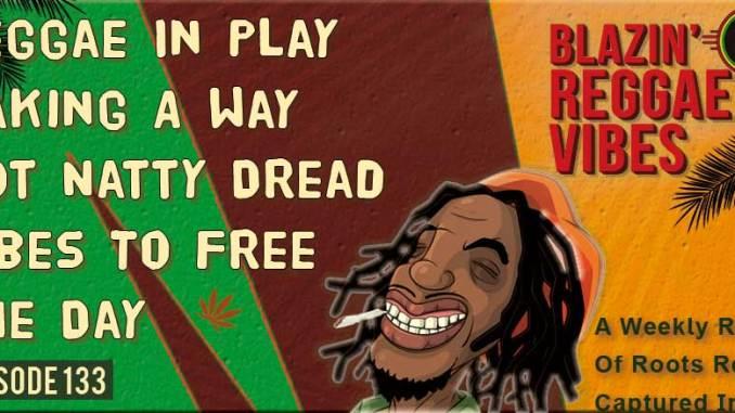 Blazin' Reggae Vibes - Ep. 133 - Reggae In Play Making A Way, Got Natty Dread Vibes To Free The Day