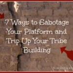 7 Surefire Ways to Sabotage Your Platform & Trip Up Your Tribe Building