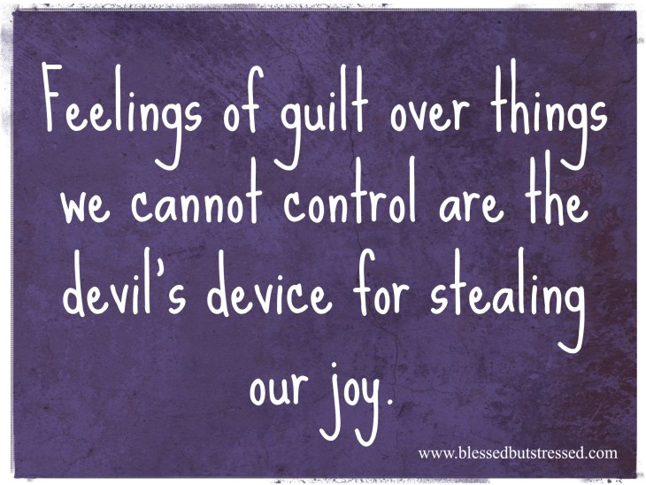Feelings of guilt of things we cannot control are the devil's device for stealing our joy. http://wp.me/p2UZoK-GE