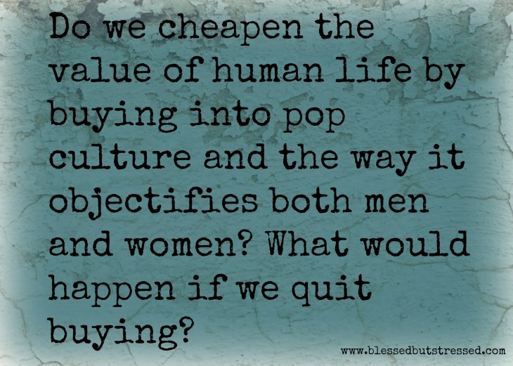 Do we cheapen the value of human life by buying into pop culture? http://wp.me/p2UZoK-Ht via @blestbutstrest