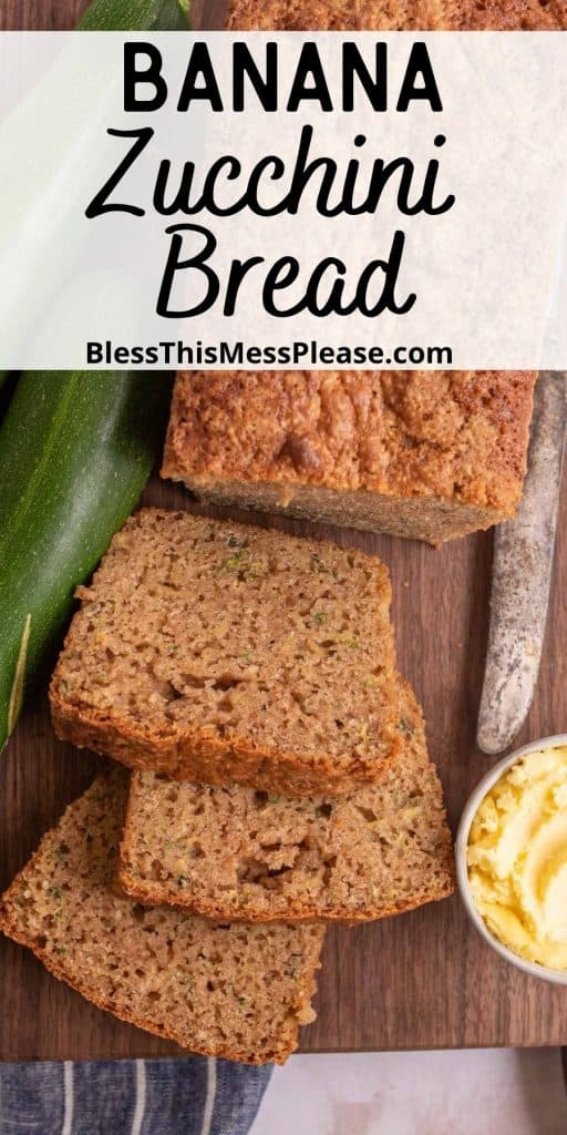 """top view of loaf of banana zucchini bread with slices cut from it with zucchini, a knife, and a bowl of butter next to it and the words """"banana zucchini bread"""" was written at the top"""
