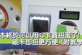 日本終於可以用IC卡買扭蛋了! 刷卡即扭更方便 (附教學)