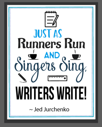 Just as runners run and singers sing, writers write!