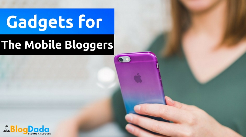 5 Must-Have Gadgets for The Mobile Bloggers