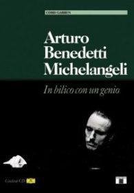Arturo Benedetti Michelangeli: in bilico con un genio. libro di Cord Garben