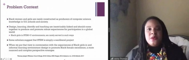 """Dr Jakita Thomas presents a slide: """"Problem context: Black women and girls are rarely construed as producers of computer science knowledge in US schools and society. Design, learning, identity and teaching are inextricably linked and should come together and promoto robust experiences for participation in a global world. Black girls in STEM+C environments are rarely served in such ways. Some scholars suggest that STEM is simply a neoliberal project. When we put that view in conversation with Black girls in and informal learning environment design to promote Black female excellence, a more nuanced and complex perspective emerges."""""""