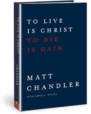 To Live Is Christ to Die Is Gain by Chandler and Wilson