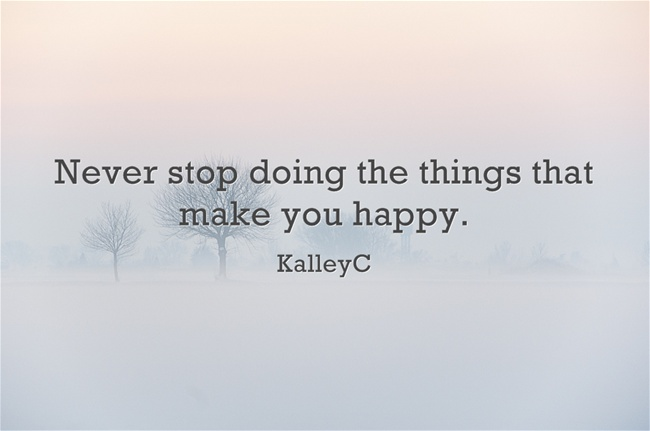 Never stop doing the things that make you happy