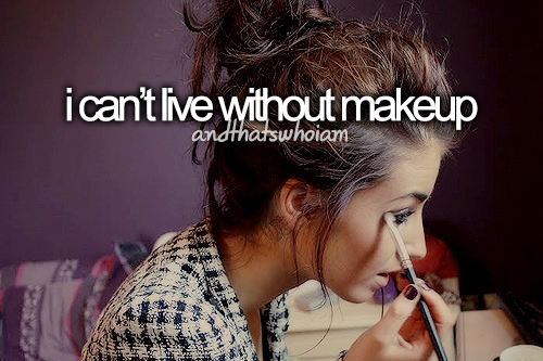 I can't live without my makeup
