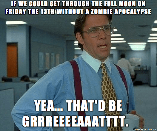 Meme from office space which reads if we could just get through the full moon on Friday the 13th without a zombie apocalypse, ya, that would be great