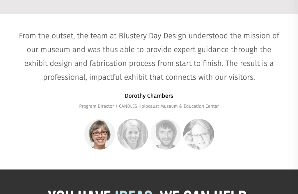 "This screenshot of the Blustery Day Design website shows a testimonial from past client Dorothy Chambers of CANDLES Holocaust Museum: ""From the outset, the team at Blustery Day Design understood the mission of our museum and was thus able to provide expert guidance through the exhibit design and fabrication process from start to finish. The result is a professional, impactful exhibit that connects with our visitors."""