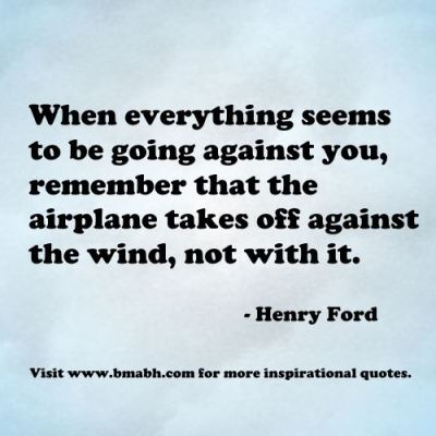 uplifting quotes for hard times-When everything seems to be going against you, remember that the airplane takes off against the wind, not with it