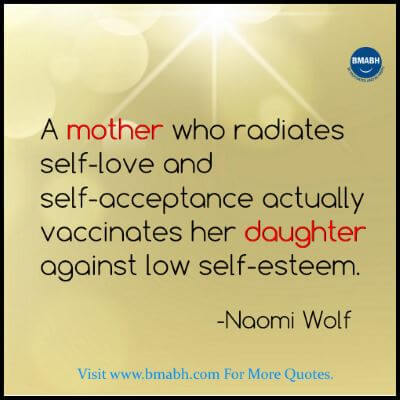 A mother who radiates self-love and self-acceptance actually vaccinates her daughter against low self-esteem.