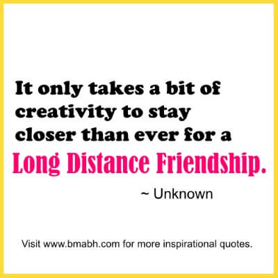 Long Distance Friendship Quotes-It only takes a bit of creativity to stay closer than ever for a long distance friendship