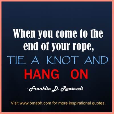 perseverance Quotes to Keep You Going-When you come to the end of your rope, tie a knot and hang on