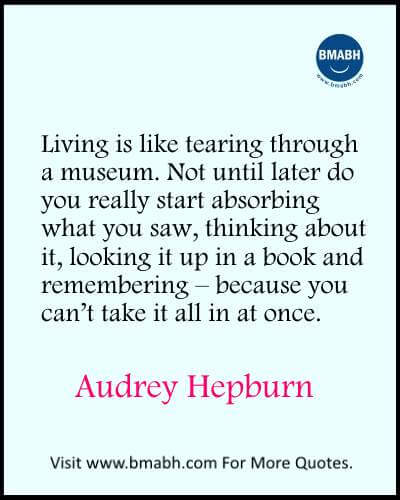 Inspirational Audrey Hepburn Quotes images from www.bmabh.com-Living is like tearing through a museum