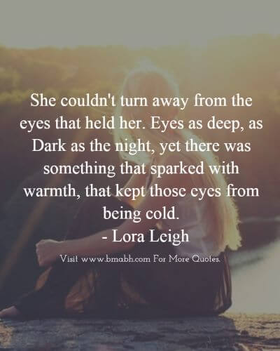 Love At First Sight Quotes-She couldn't turn away from the eyes that held her. Eyes as deep, as Dark as the night, yet there was something that sparked with warmth, that kept those eyes from being cold #love