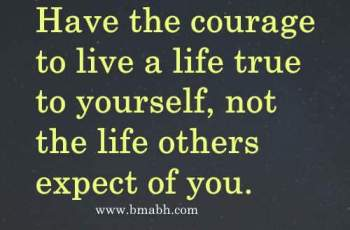 Have the courage to live a life true to yourself, not the life others expect of you