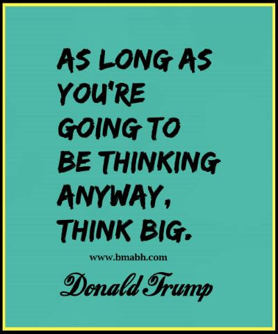 As long as you're going to be thinking anyway, think big