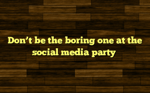 Don't be the boring one at the social media party