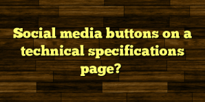 Social media buttons on a technical specifications page?