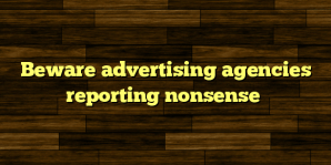 Beware advertising agencies reporting nonsense