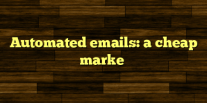 Automated emails: a cheap marke