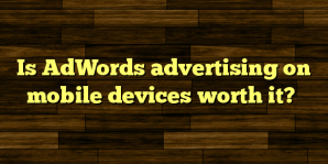 Is AdWords advertising on mobile devices worth it?