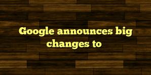 Google announces big changes to
