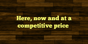 Here, now and at a competitive price