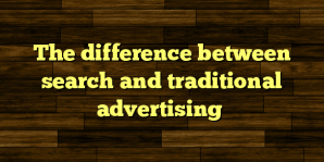 The difference between search and traditional advertising