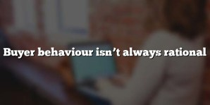 Buyer behaviour isn't always rational