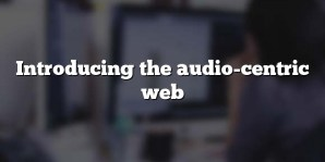 Introducing the audio-centric web
