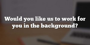 Would you like us to work for you in the background?
