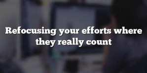 Refocusing your efforts where they really count