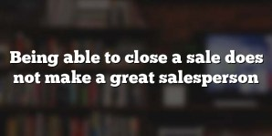 Being able to close a sale does not make a great salesperson