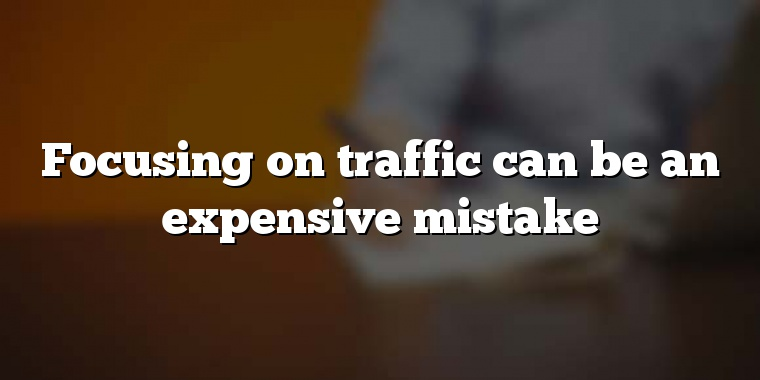 Focusing on traffic can be an expensive mistake