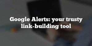 Google Alerts: your trusty link-building tool